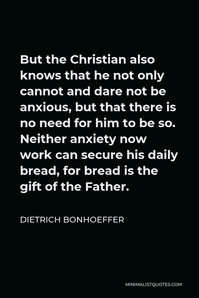 Dietrich Bonhoeffer Quote - But the Christian also knows that he not only cannot and dare not be anxious, but that there is no need for him to be so. Neither anxiety now work can secure his daily bread, for bread is the gift of the Father.