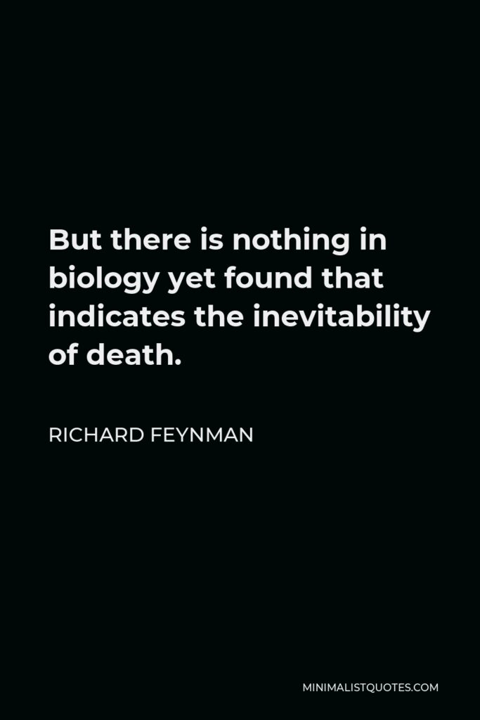 Richard Feynman Quote - But there is nothing in biology yet found that indicates the inevitability of death.