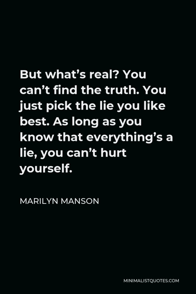 Marilyn Manson Quote - But what's real? You can't find the truth, you just pick the lie you like the best.