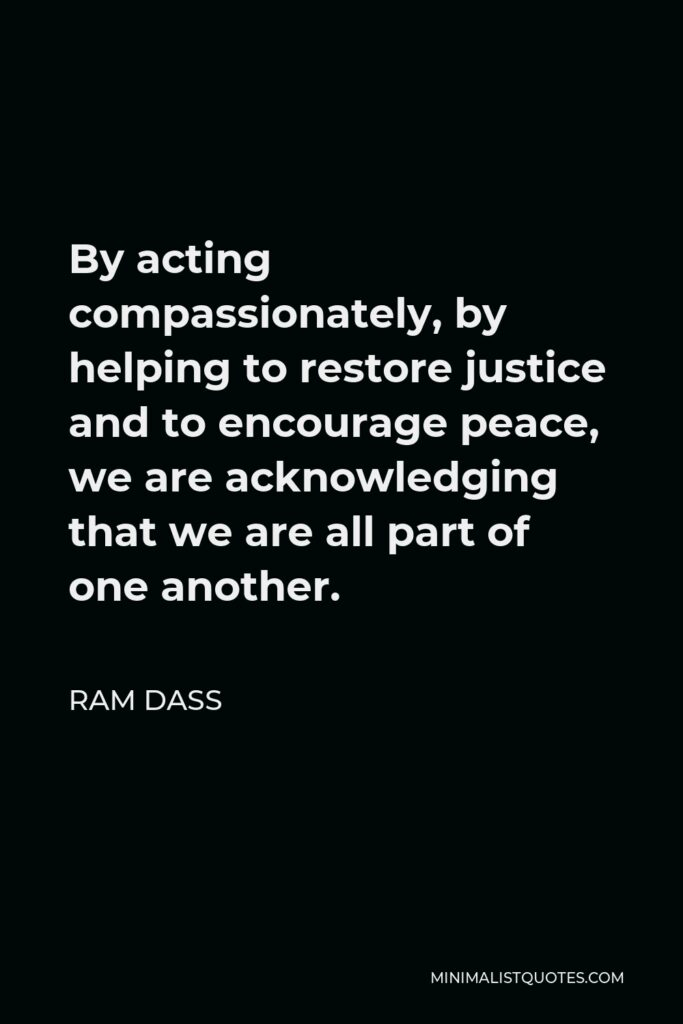 Ram Dass Quote - By acting compassionately, by helping to restore justice and to encourage peace, we are acknowledging that we are all part of one another.