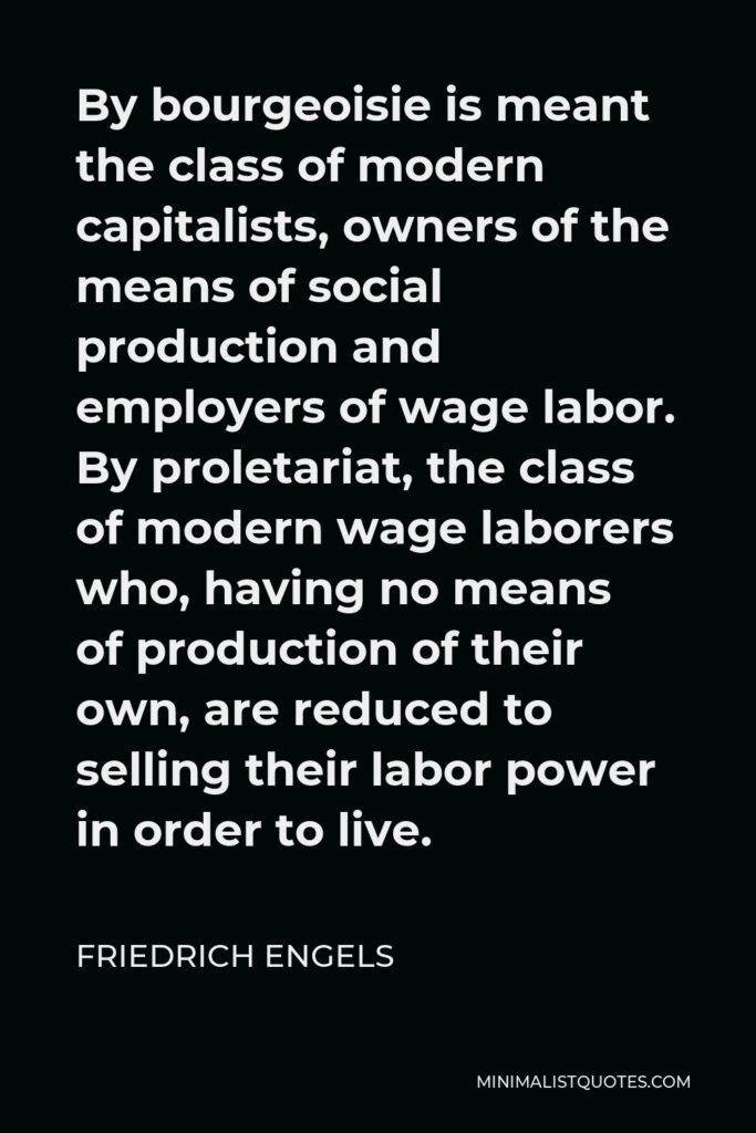 Friedrich Engels Quote - By bourgeoisie is meant the class of modern capitalists, owners of the means of social production and employers of wage labor. By proletariat, the class of modern wage laborers who, having no means of production of their own, are reduced to selling their labor power in order to live.