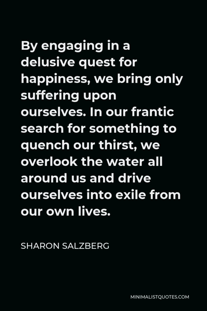Sharon Salzberg Quote - By engaging in a delusive quest for happiness, we bring only suffering upon ourselves. In our frantic search for something to quench our thirst, we overlook the water all around us and drive ourselves into exile from our own lives.