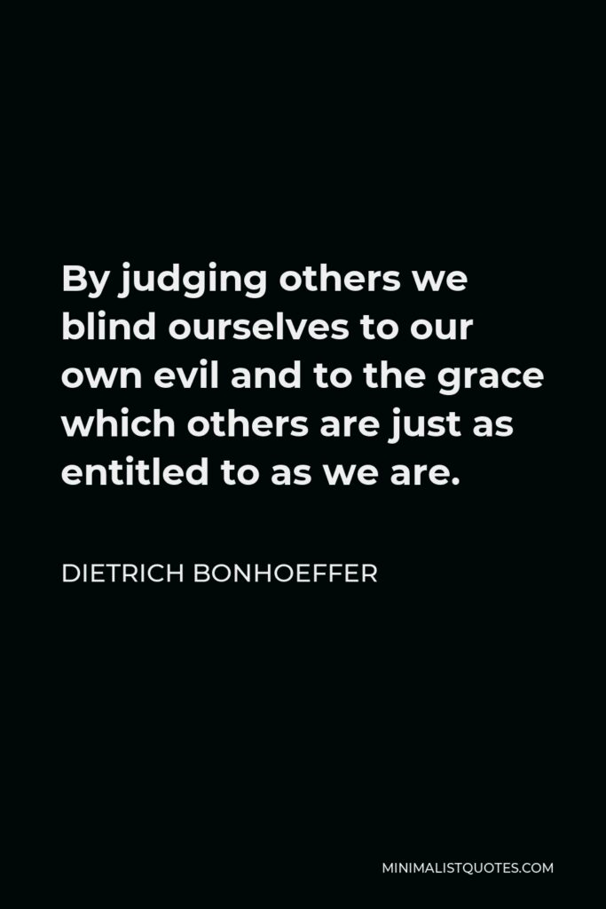 Dietrich Bonhoeffer Quote - By judging others we blind ourselves to our own evil and to the grace which others are just as entitled to as we are.