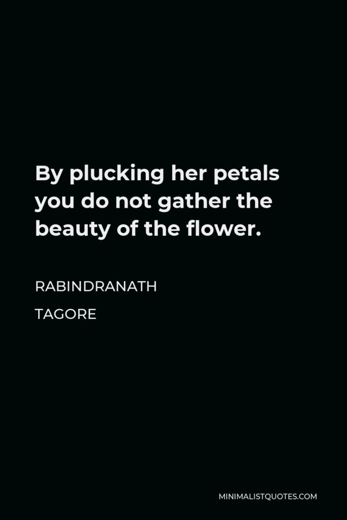 Rabindranath Tagore Quote - By plucking her petals you do not gather the beauty of the flower.