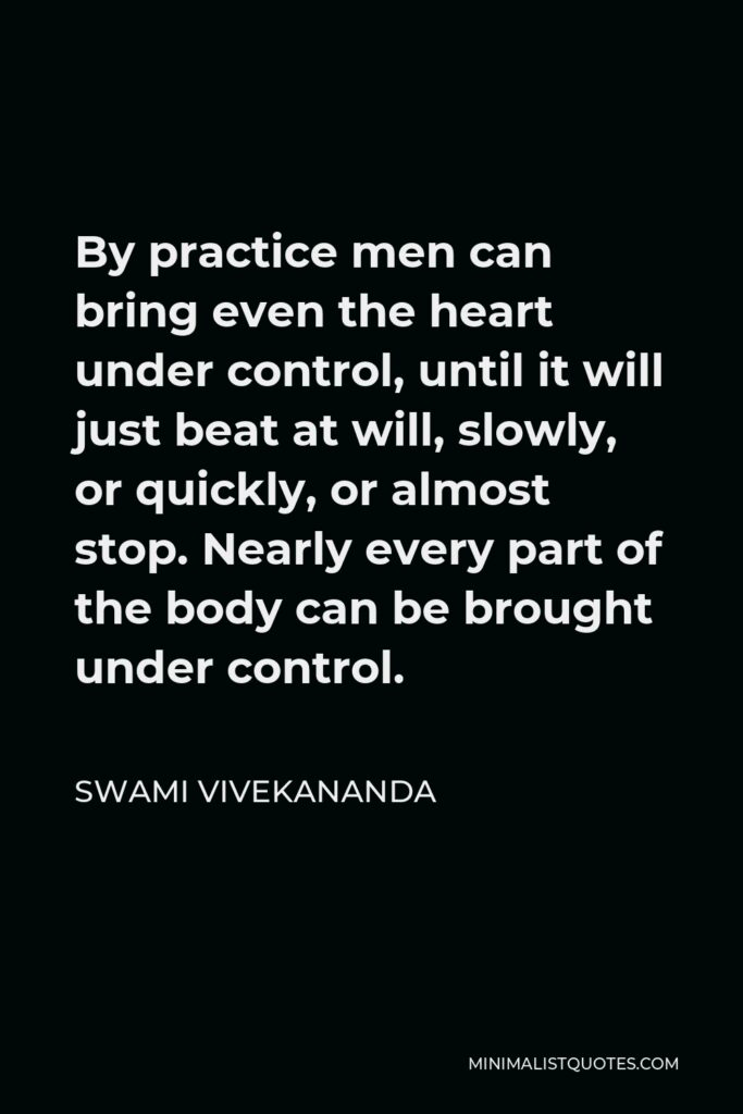 Swami Vivekananda Quote - By practice men can bring even the heart under control, until it will just beat at will, slowly, or quickly, or almost stop. Nearly every part of the body can be brought under control.