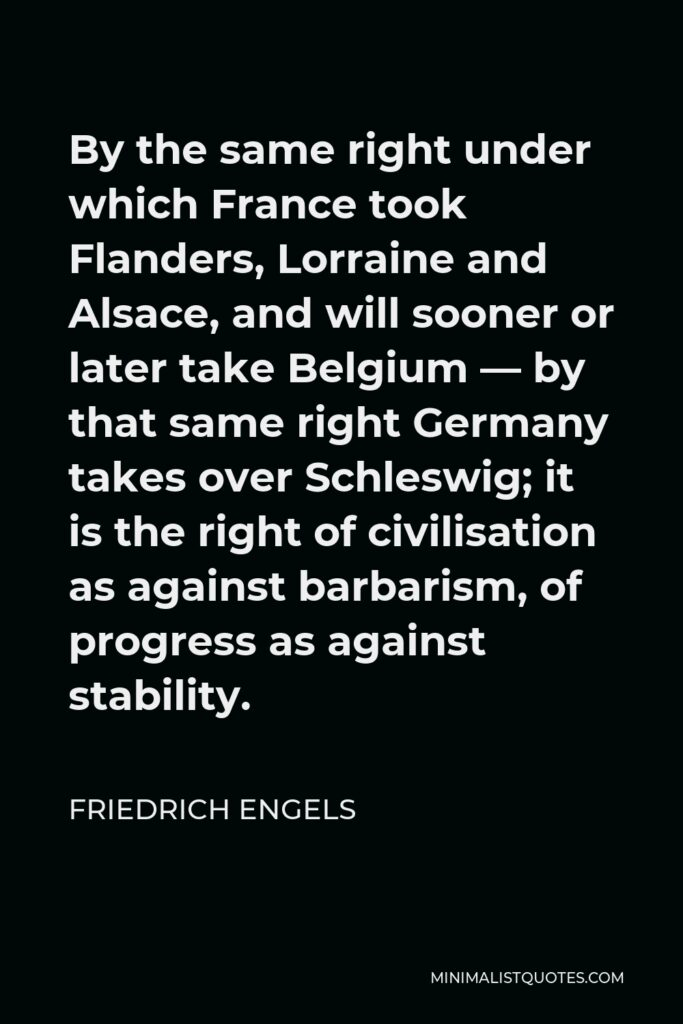 Friedrich Engels Quote - By the same right under which France took Flanders, Lorraine and Alsace, and will sooner or later take Belgium — by that same right Germany takes over Schleswig; it is the right of civilisation as against barbarism, of progress as against stability.