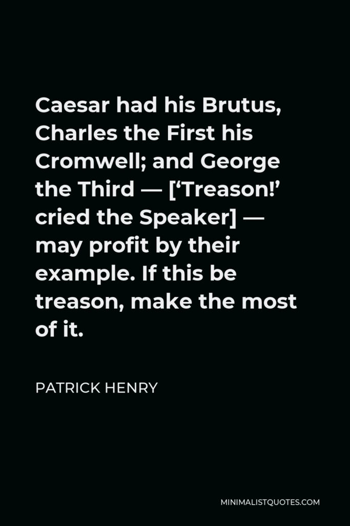 Patrick Henry Quote - Caesar had his Brutus, Charles the First his Cromwell; and George the Third — ['Treason!' cried the Speaker] — may profit by their example. If this be treason, make the most of it.