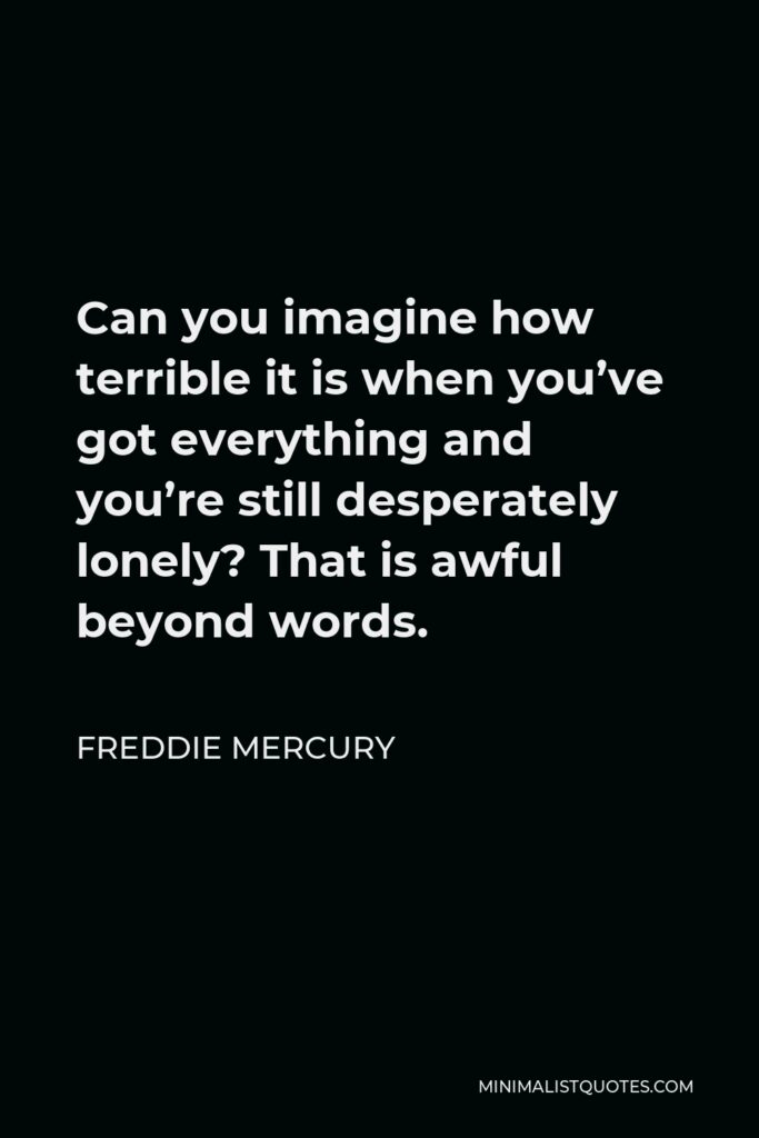 Freddie Mercury Quote - Can you imagine how terrible it is when you've got everything and you're still desperately lonely? That is awful beyond words.