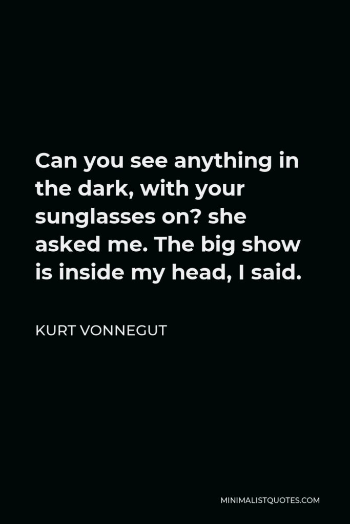 Kurt Vonnegut Quote - Can you see anything in the dark, with your sunglasses on? she asked me. The big show is inside my head, I said.