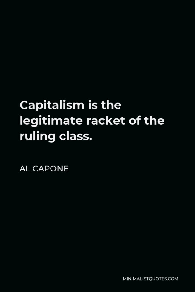 Al Capone Quote - Capitalism is the legitimate racket of the ruling class.