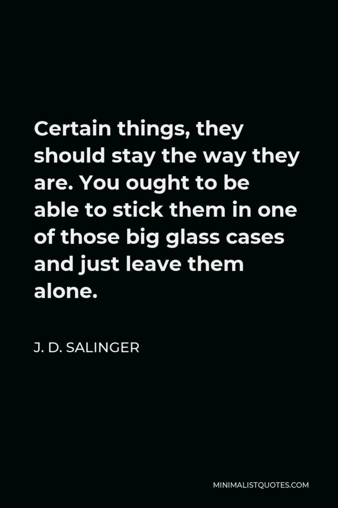 J. D. Salinger Quote - Certain things, they should stay the way they are. You ought to be able to stick them in one of those big glass cases and just leave them alone.