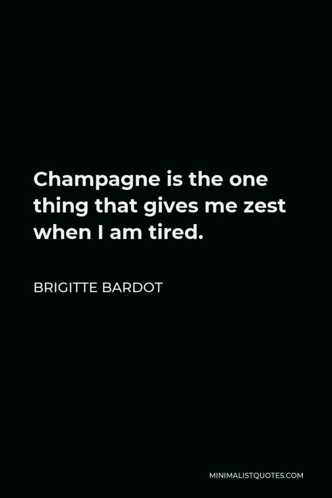 Brigitte Bardot Quote - Champagne is the one thing that gives me zest when I am tired.