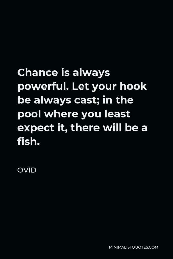 Ovid Quote - Chance is always powerful. Let your hook be always cast; in the pool where you least expect it, there will be a fish.