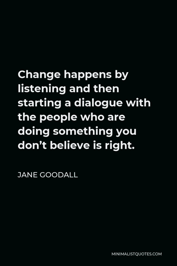 Jane Goodall Quote - Change happens by listening and then starting a dialogue with the people who are doing something you don't believe is right.