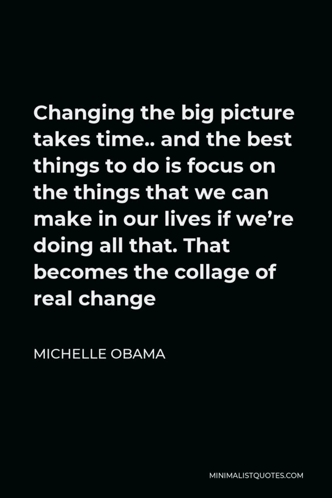Michelle Obama Quote - Changing the big picture takes time.. and the best things to do is focus on the things that we can make in our lives if we're doing all that. That becomes the collage of real change