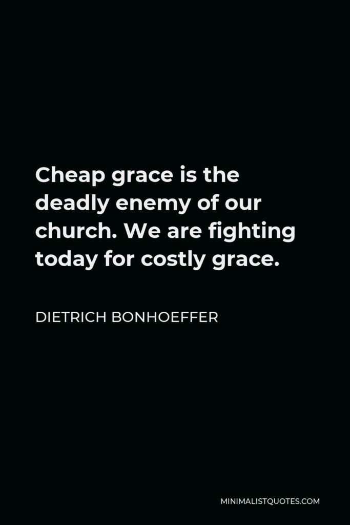 Dietrich Bonhoeffer Quote - Cheap grace is the deadly enemy of our church. We are fighting today for costly grace.