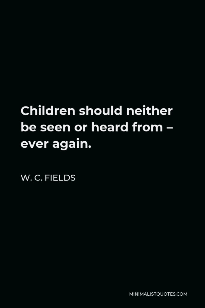 W. C. Fields Quote - Children should neither be seen or heard from – ever again.