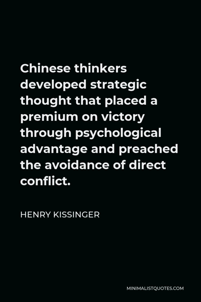Henry Kissinger Quote - Chinese thinkers developed strategic thought that placed a premium on victory through psychological advantage and preached the avoidance of direct conflict.