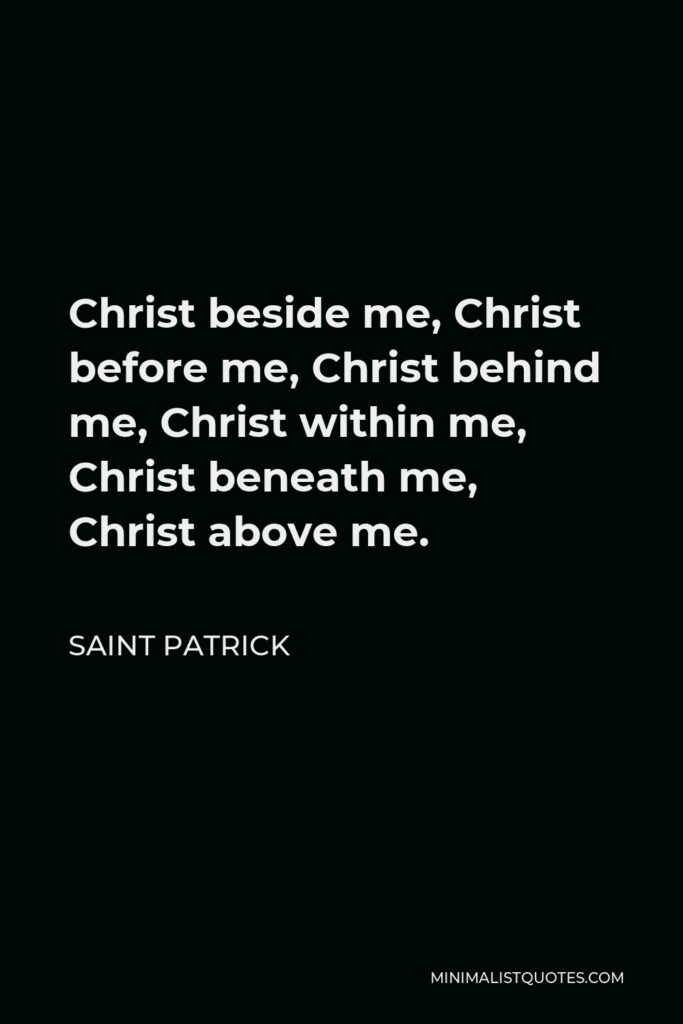 Saint Patrick Quote - Christ beside me, Christ before me, Christ behind me, Christ within me, Christ beneath me, Christ above me.