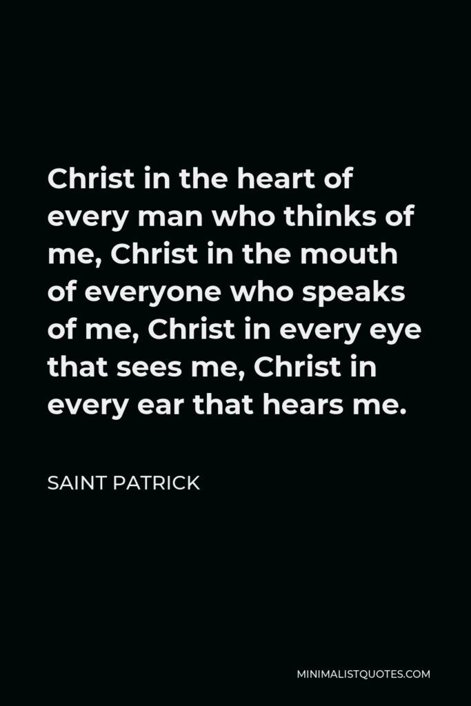 Saint Patrick Quote - Christ in the heart of every man who thinks of me, Christ in the mouth of everyone who speaks of me, Christ in every eye that sees me, Christ in every ear that hears me.
