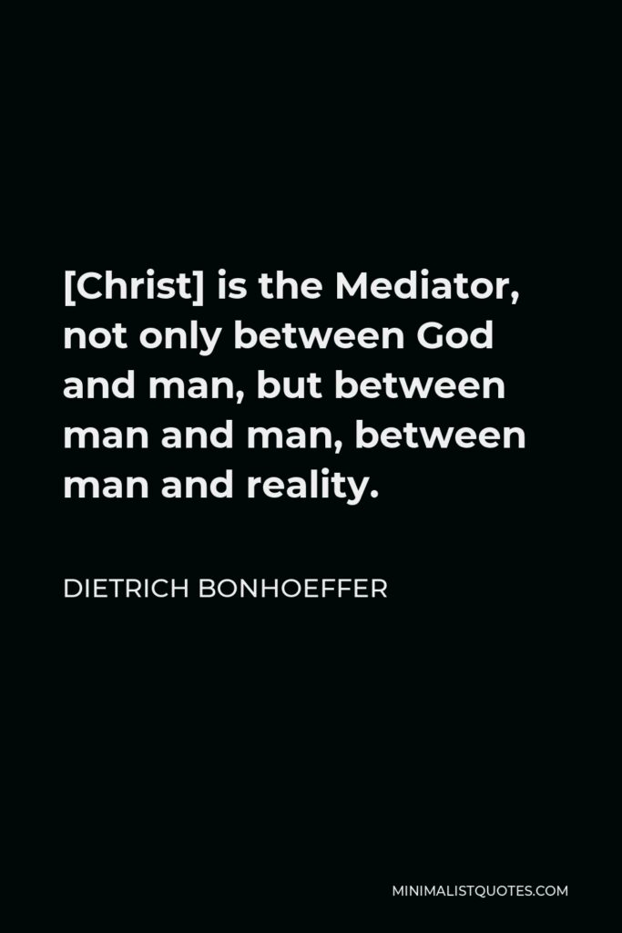 Dietrich Bonhoeffer Quote - [Christ] is the Mediator, not only between God and man, but between man and man, between man and reality.