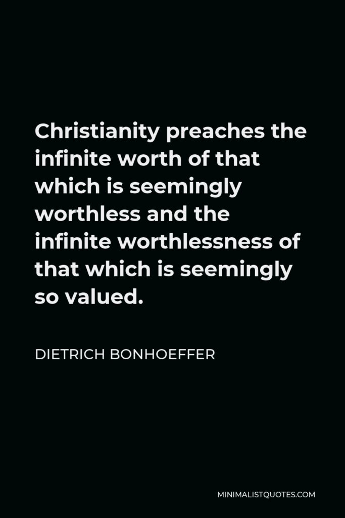 Dietrich Bonhoeffer Quote - Christianity preaches the infinite worth of that which is seemingly worthless and the infinite worthlessness of that which is seemingly so valued.