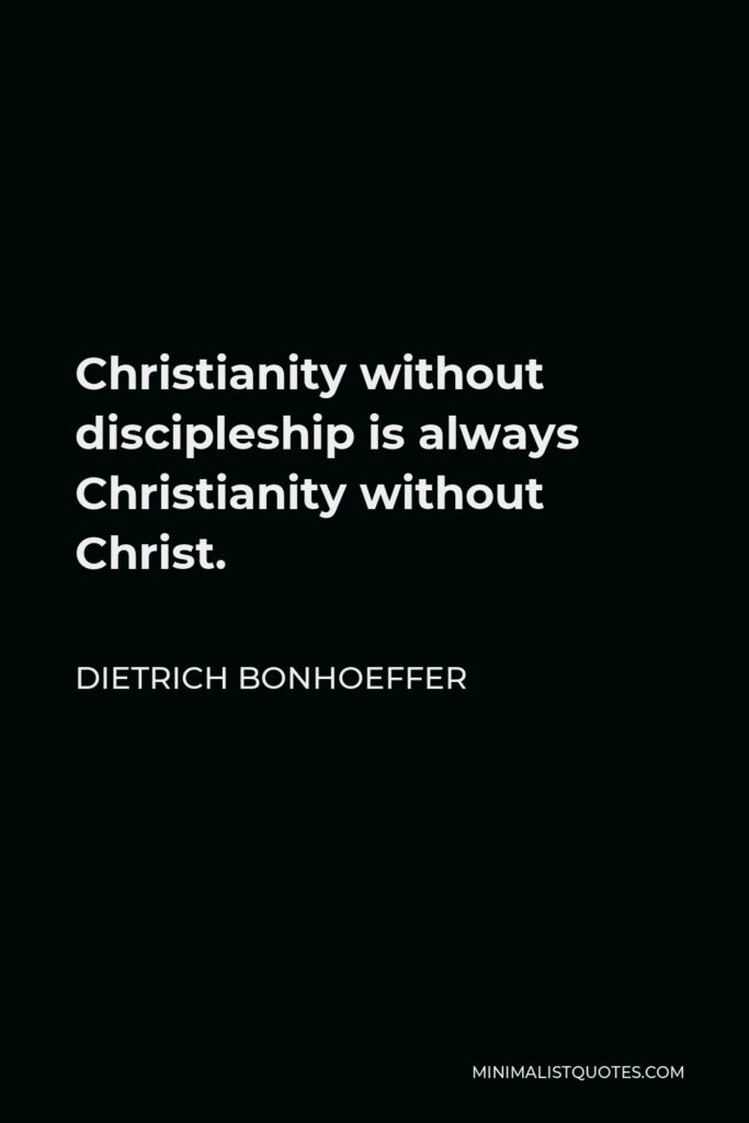 Dietrich Bonhoeffer Quote - Christianity without discipleship is always Christianity without Christ.