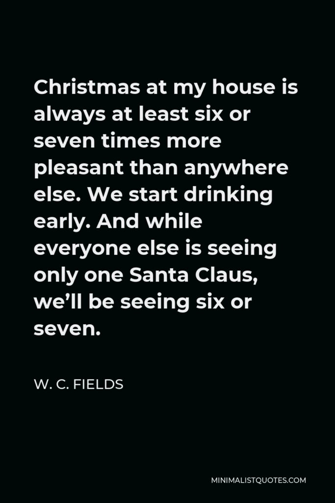 W. C. Fields Quote - Christmas at my house is always at least six or seven times more pleasant than anywhere else. We start drinking early. And while everyone else is seeing only one Santa Claus, we'll be seeing six or seven.