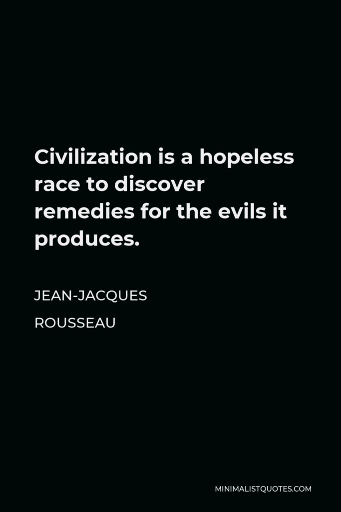 Jean-Jacques Rousseau Quote - Civilization is a hopeless race to discover remedies for the evils it produces.