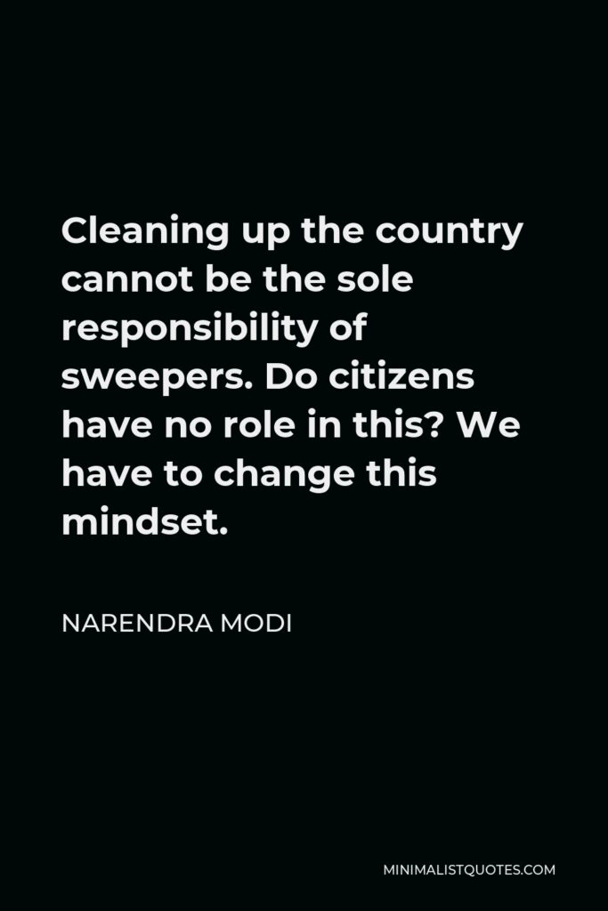 Narendra Modi Quote - Cleaning up the country cannot be the sole responsibility of sweepers. Do citizens have no role in this? We have to change this mindset.
