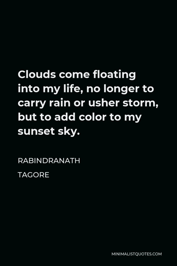 Rabindranath Tagore Quote - Clouds come floating into my life, no longer to carry rain or usher storm, but to add color to my sunset sky.