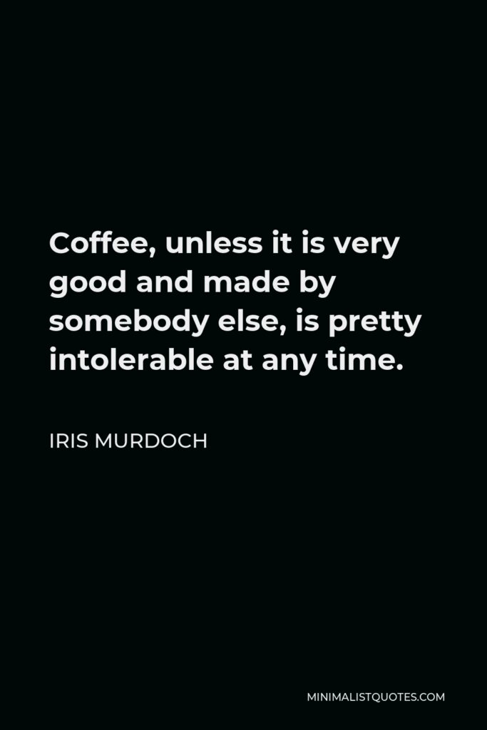 Iris Murdoch Quote - Coffee, unless it is very good and made by somebody else, is pretty intolerable at any time.