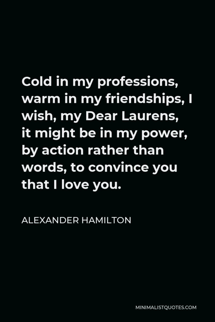 Alexander Hamilton Quote - Cold in my professions, warm in my friendships, I wish, my Dear Laurens, it might be in my power, by action rather than words, to convince you that I love you.
