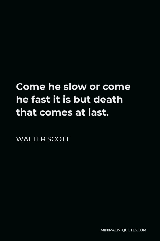 Walter Scott Quote - Come he slow or come he fast it is but death that comes at last.