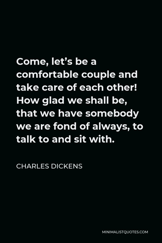 Charles Dickens Quote - Come, let's be a comfortable couple and take care of each other! How glad we shall be, that we have somebody we are fond of always, to talk to and sit with.