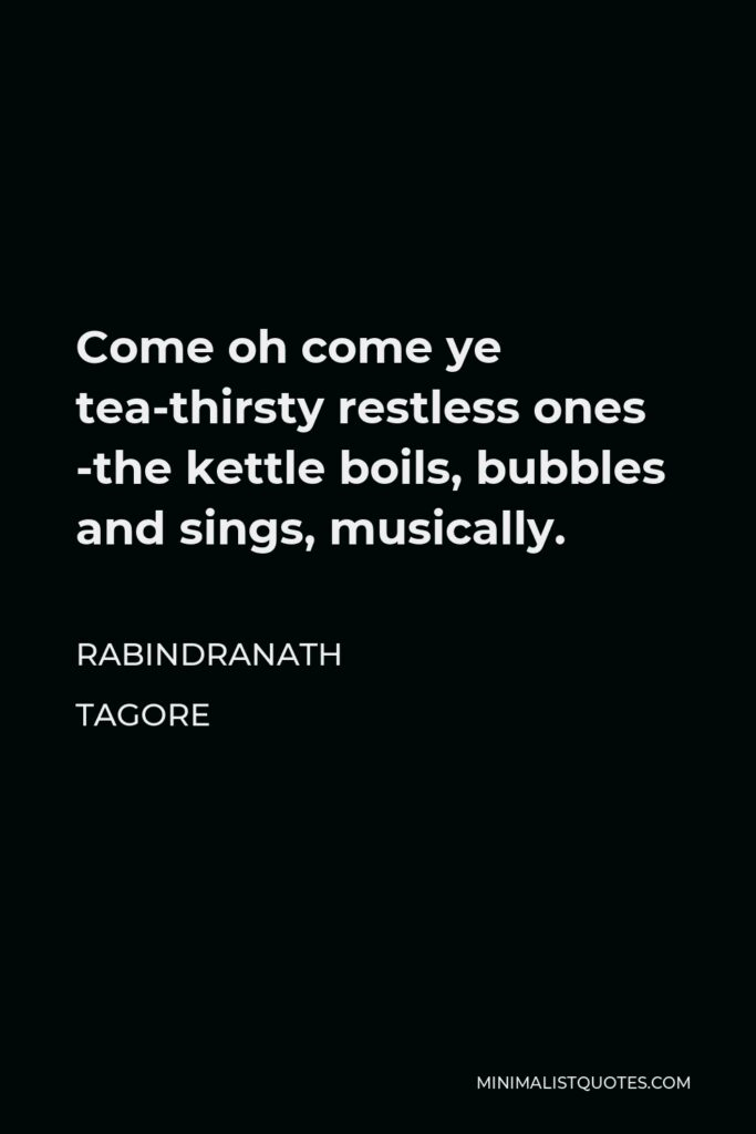 Rabindranath Tagore Quote - Come oh come ye tea-thirsty restless ones -the kettle boils, bubbles and sings, musically.