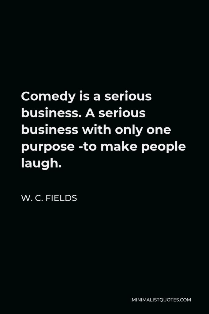 W. C. Fields Quote - Comedy is a serious business. A serious business with only one purpose -to make people laugh.