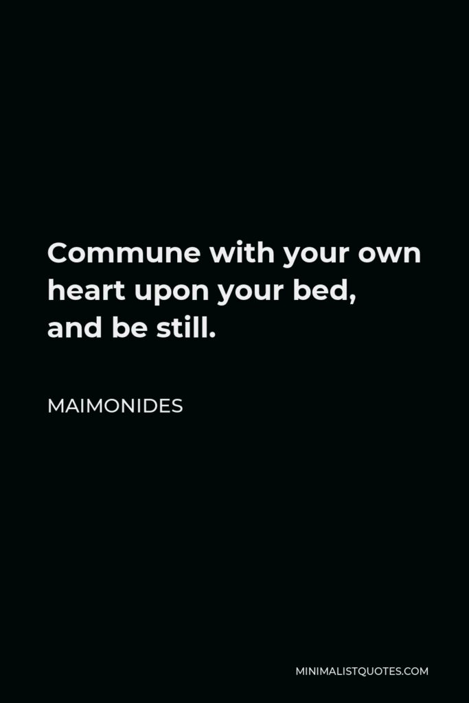 Maimonides Quote - Commune with your own heart upon your bed, and be still.