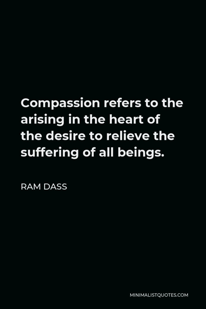 Ram Dass Quote - Compassion refers to the arising in the heart of the desire to relieve the suffering of all beings.