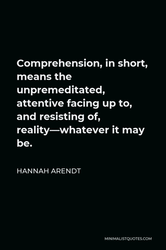 Hannah Arendt Quote - Comprehension, in short, means the unpremeditated, attentive facing up to, and resisting of, reality—whatever it may be or might have been.