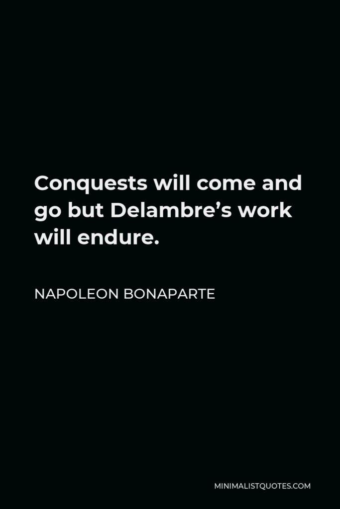 Napoleon Bonaparte Quote - Conquests will come and go but Delambre's work will endure.