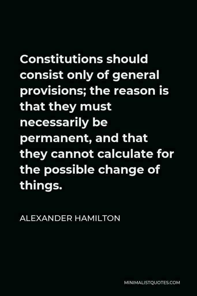 Alexander Hamilton Quote - Constitutions should consist only of general provisions; the reason is that they must necessarily be permanent, and that they cannot calculate for the possible change of things.