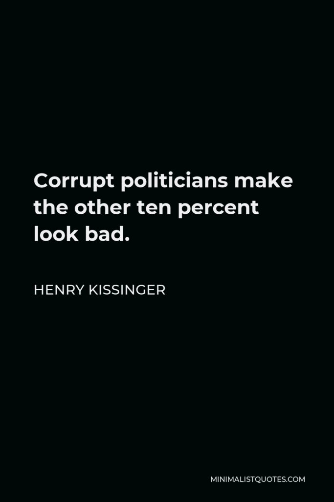 Henry Kissinger Quote - Corrupt politicians make the other ten percent look bad.