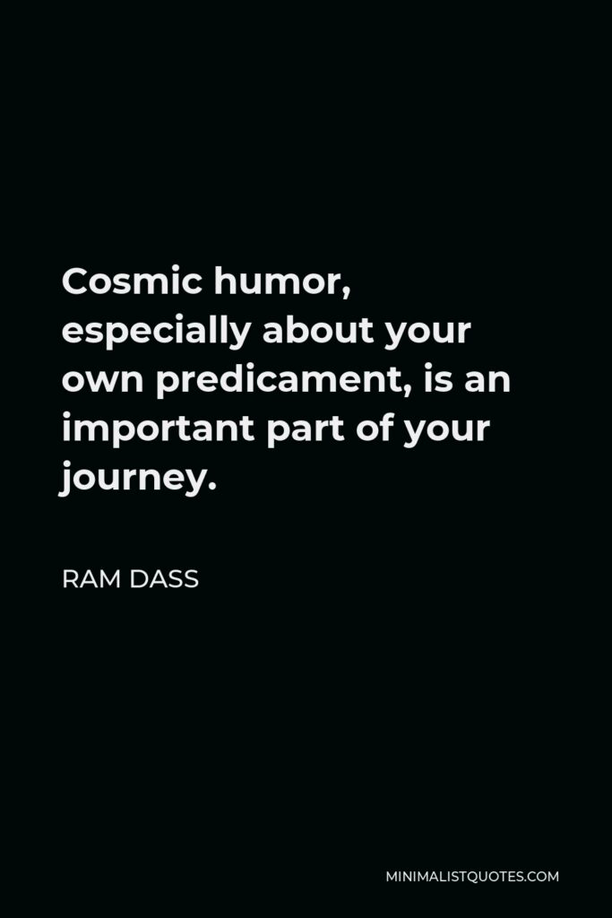 Ram Dass Quote - Cosmic humor, especially about your own predicament, is an important part of your journey.