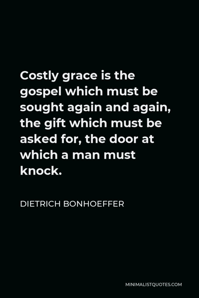 Dietrich Bonhoeffer Quote - Costly grace is the gospel which must be sought again and again, the gift which must be asked for, the door at which a man must knock.