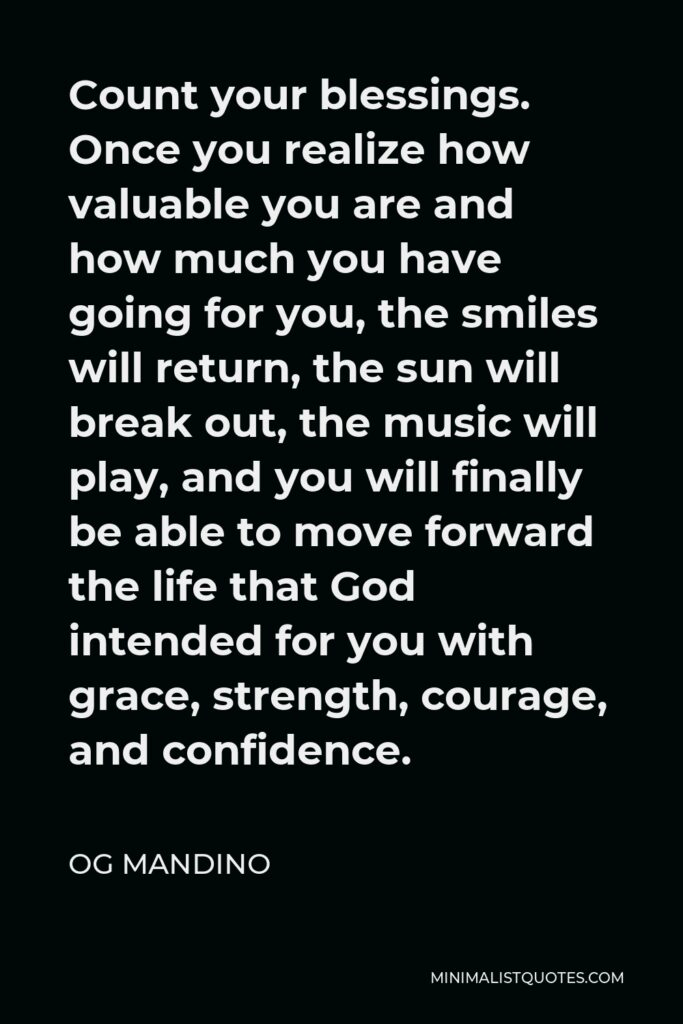 Og Mandino Quote - Count your blessings. Once you realize how valuable you are and how much you have going for you, the smiles will return, the sun will break out, the music will play, and you will finally be able to move forward the life that God intended for you with grace, strength, courage, and confidence.