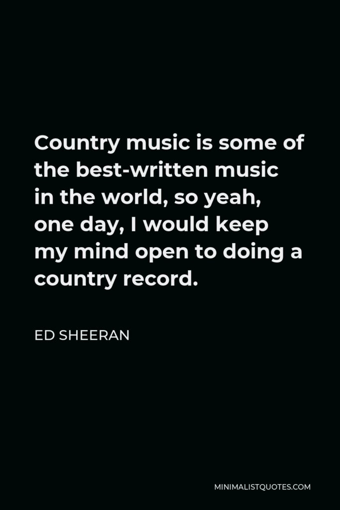 Ed Sheeran Quote - Country music is some of the best-written music in the world, so yeah, one day, I would keep my mind open to doing a country record.