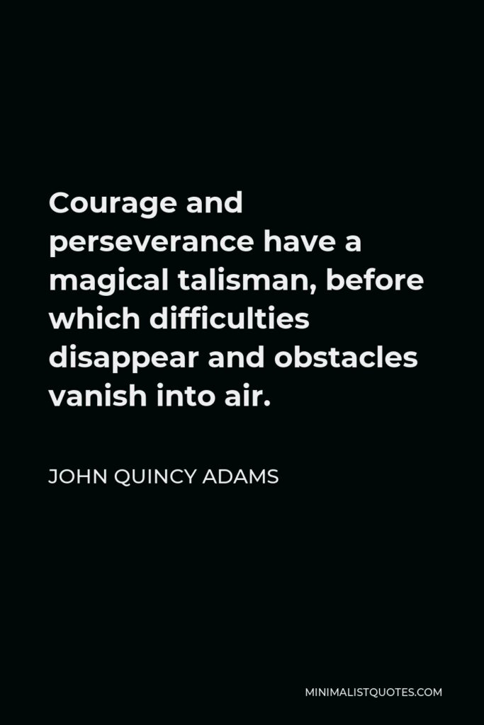 John Quincy Adams Quote - Courage and perseverance have a magical talisman, before which difficulties disappear and obstacles vanish into air.