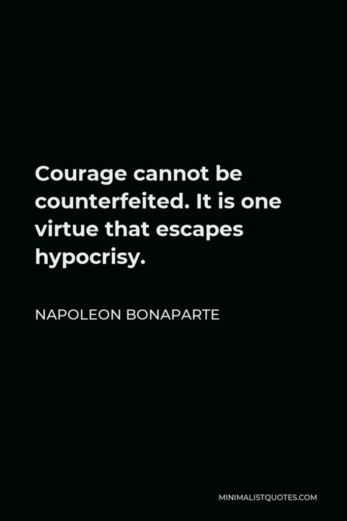 Napoleon Bonaparte Quote - Courage cannot be counterfeited. It is one virtue that escapes hypocrisy.