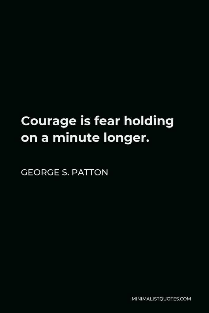 George S. Patton Quote - Courage is fear holding on a minute longer.